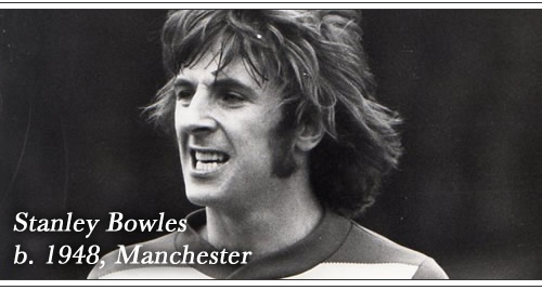 Born: Stanley Bowles, 1948, Manchester